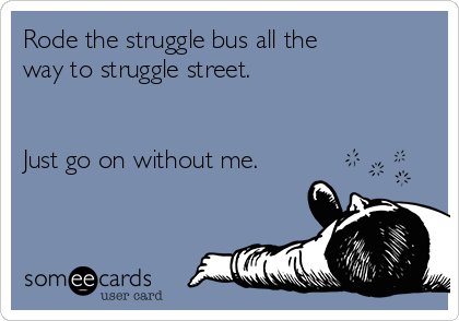 Rode the struggle bus all the way to struggle street.   Just go on without me.