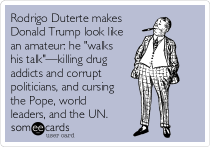 "Rodrigo Duterte makes  Donald Trump look like an amateur: he ""walks his talk""—killing drug addicts and corrupt politicians, and cursing the Pope, world leaders, and the UN."