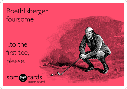 Roethlisberger foursome    ...to the first tee, please.