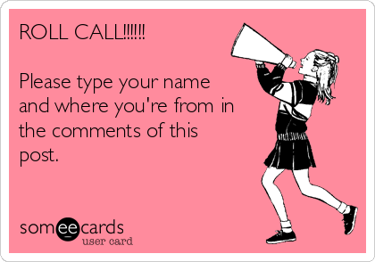 ROLL CALL!!!!!!  Please type your name and where you're from in the comments of this post.
