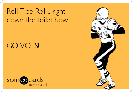Roll Tide Roll... right  down the toilet bowl.   GO VOLS!