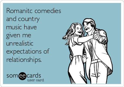 Romanitc comedies and country music have given me unrealistic expectations of relationships.