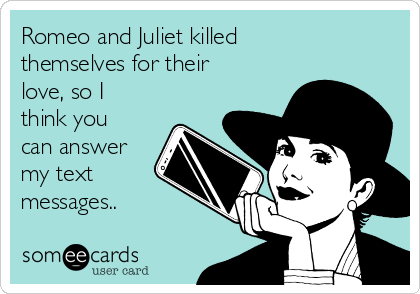 Romeo and Juliet killed themselves for their love, so I think you can answer my text messages..