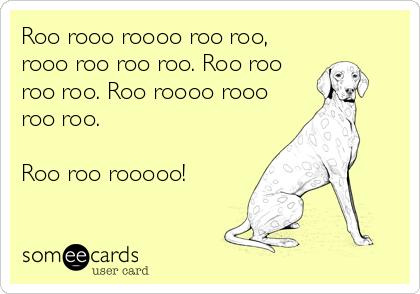 Roo rooo roooo roo roo, rooo roo roo roo. Roo roo roo roo. Roo roooo rooo roo roo.  Roo roo rooooo!