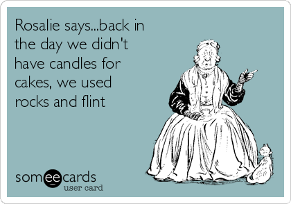 Rosalie says...back in the day we didn't have candles for cakes, we used rocks and flint