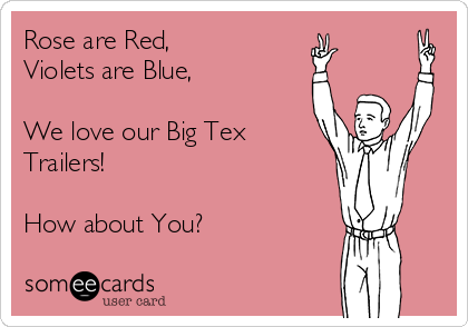 Rose are Red, Violets are Blue,  We love our Big Tex Trailers!   How about You?