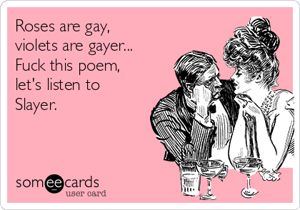 Roses are gay, violets are gayer... Fuck this poem, let's listen to Slayer.