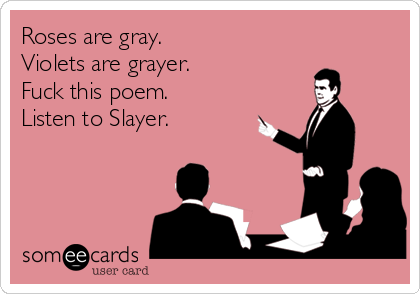 Roses are gray. Violets are grayer. Fuck this poem. Listen to Slayer.