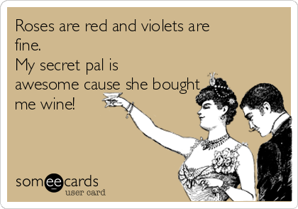 Roses are red and violets are fine.  My secret pal is awesome cause she bought me wine!