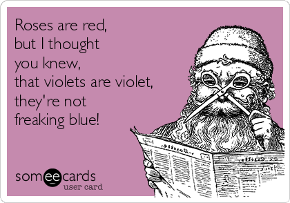 Roses are red, but I thought  you knew, that violets are violet, they're not freaking blue!