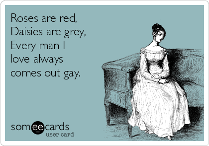Roses are red, Daisies are grey, Every man I love always comes out gay.