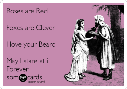 Roses are Red  Foxes are Clever  I love your Beard   May I stare at it Forever
