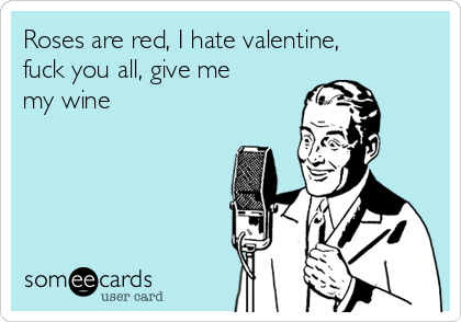 Roses Are Red I Hate Valentine Fuck You All Give Me My Wine – I Hate Valentines Day Cards