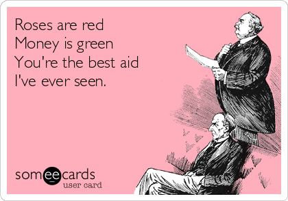 Roses are red Money is green You're the best aid I've ever seen.