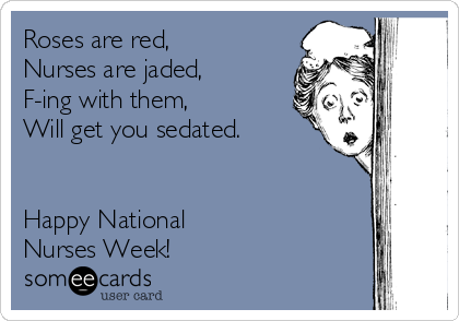 Roses are red, Nurses are jaded, F-ing with them, Will get you sedated.   Happy National  Nurses Week!