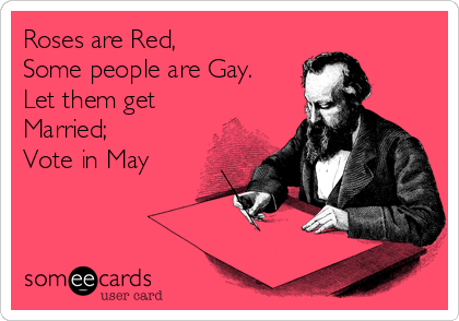 Roses are Red, Some people are Gay. Let them get Married;  Vote in May
