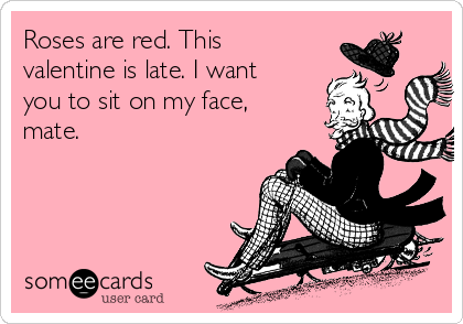 Roses are red. This valentine is late. I want you to sit on my face, mate.