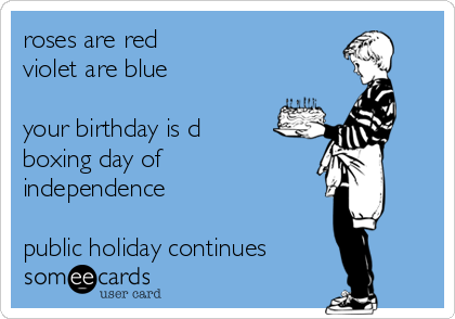 roses are red violet are blue  your birthday is d boxing day of independence  public holiday continues