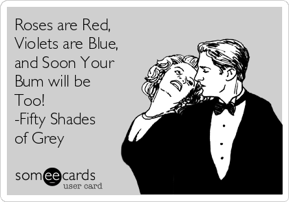 Roses are Red, Violets are Blue, and Soon Your Bum will be Too! -Fifty Shades of Grey