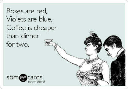 Roses are red,  Violets are blue, Coffee is cheaper  than dinner for two.