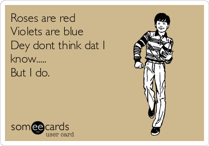 Roses are red Violets are blue Dey dont think dat I know..... But I do.