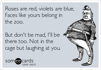 Roses are red, violets are blue, Faces like yours belong in the zoo.  But don't be mad, I'll be there too. Not in the cage but laughing at you.