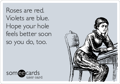 Roses are red. Violets are blue. Hope your hole feels better soon so you do, too.