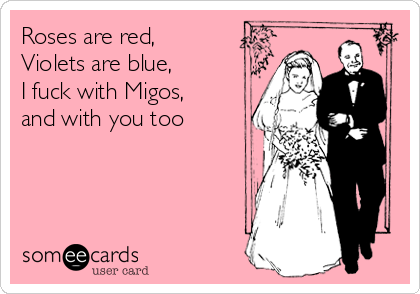 Roses are red, Violets are blue, I fuck with Migos, and with you too