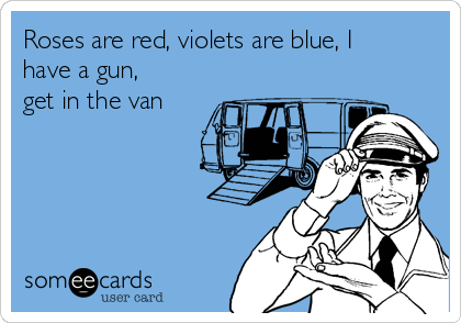 Roses are red, violets are blue, I have a gun, get in the van