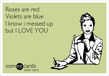 Roses are red Violets are blue  I know i messed up  but I LOVE YOU