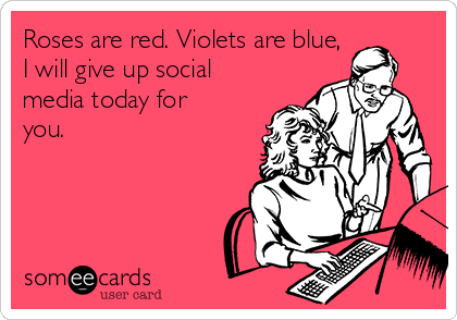 Roses are red. Violets are blue, I will give up social media today for you.