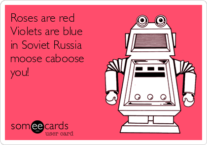 Roses are red Violets are blue in Soviet Russia moose caboose you!