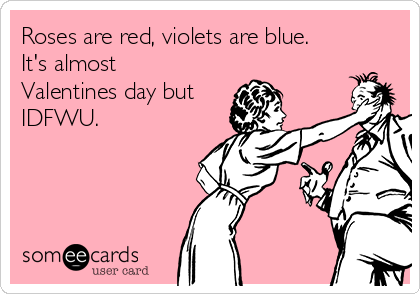 Roses are red, violets are blue. It's almost Valentines day but IDFWU.