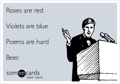 Roses are red  Violets are blue  Poems are hard  Beer.