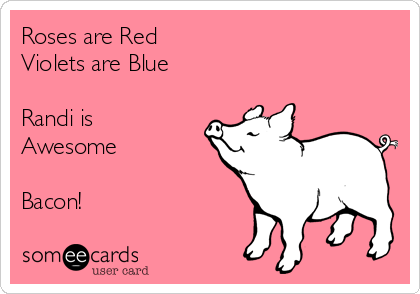 Roses are Red Violets are Blue  Randi is Awesome  Bacon!