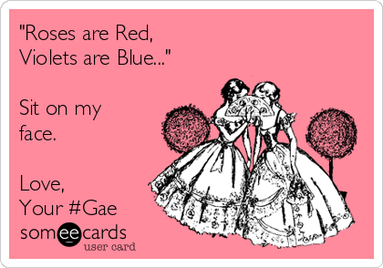 """Roses are Red, Violets are Blue...""  Sit on my face.  Love, Your #Gae"
