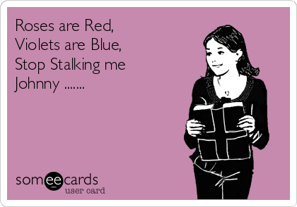 Roses are Red, Violets are Blue, Stop Stalking me  Johnny .......