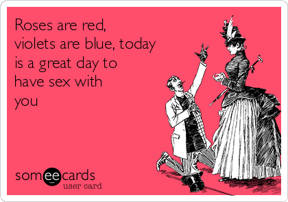 Roses are red, violets are blue, today is a great day to have sex with you