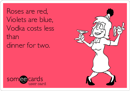 Roses are red, Violets are blue, Vodka costs less than dinner for two.