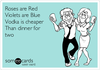 Roses are Red Violets are Blue Vodka is cheaper Than dinner for two