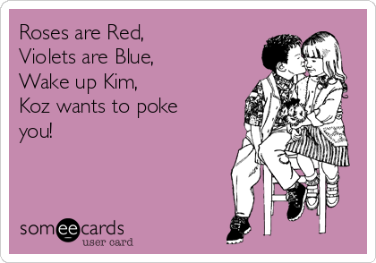 Roses are Red, Violets are Blue, Wake up Kim, Koz wants to poke you!