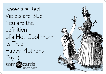 Roses are Red Violets are Blue You are the definition of a Hot Cool mom its True! Happy Mother's Day :)