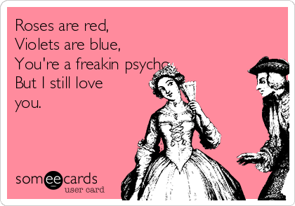 Roses are red, Violets are blue, You're a freakin psycho But I still love you.
