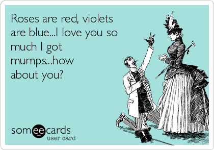 Roses are red, violets are blue...I love you so much I got mumps...how about you?