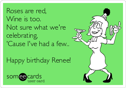 Roses are red, Wine is too. Not sure what we're celebrating, 'Cause I've had a few..  Happy birthday Renee!