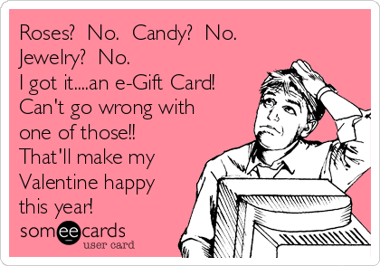 Roses?  No.  Candy?  No.  Jewelry?  No.  I got it....an e-Gift Card!  Can't go wrong with one of those!!  That'll make my Valentine happy this year!