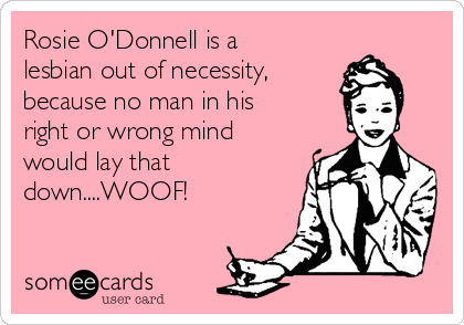 Rosie O'Donnell is a lesbian out of necessity,  because no man in his right or wrong mind would lay that down....WOOF!