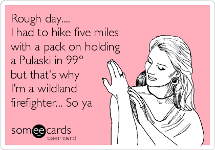 Rough day.... I had to hike five miles with a pack on holding a Pulaski in 99° but that's why I'm a wildland firefighter... So ya