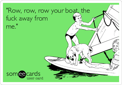 """""""Row, row, row your boat, the fuck away from me."""""""
