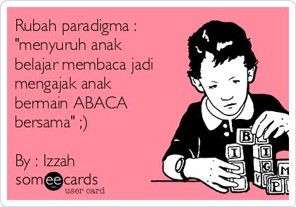 """Rubah paradigma : """"menyuruh anak belajar membaca jadi mengajak anak bermain ABACA bersama"""" ;)  By : Izzah"""